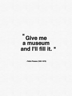 Give me a museum and I'll fill it, picasso, Graphic Design, creative, visual, inspiration