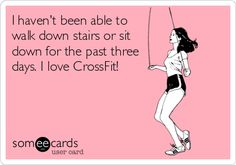 I haven't been able to walk down stairs or sit down for the past three days. I love CrossFit!