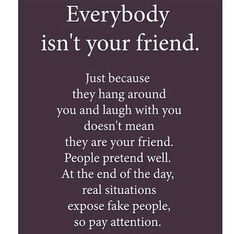 Everybody Isnu0027t Your Friend. Just Because They Hang Around And Laugh With  You Doesnu0027t Mean They Are Your Friend. At The End Of The Day, Real  Situations ...