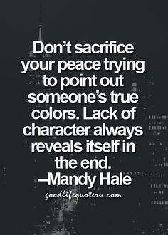 Don't sacrifice your peace trying to point out someone's true colors. Lack of character always reveals itself in the end. ~Mandy Hale, ( I have to remind myself of this quote) Quotes Thoughts, Life Quotes Love, Great Quotes, Quotes To Live By, Me Quotes, Motivational Quotes, Inspirational Quotes, Daily Quotes, Karma Quotes Truths
