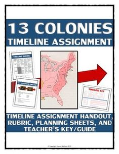 13 Colonies - Timeline Assignment (Handout, Teacher Key, Rubric, etc.) - This 7 page 13 Colonies (American Colonies) assignment requires students to complete a detailed timeline related to the major events of the 13 Colonies. This 13 Colonies resource includes a student handout that details the expectations and events to be displayed in the timeline assignment. The assignment requires the students to place the different 13 Colonies chronologically on a timeline (poster or PowerPoint, etc.)…