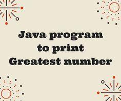 Java Program and Tutorials : Java program to print greatest number