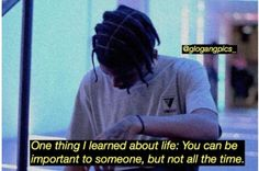One thing I learned about life: you can be important to someone, but not all the time. Xxxtentacion Quotes, Rapper Quotes, Hurt Quotes, Real Life Quotes, Tweet Quotes, Twitter Quotes, Photo Quotes, Rap Song Quotes, J Cole Quotes