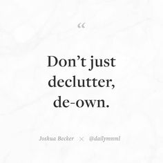 """Don't just declutter de-own.""  Joshua Becker (@joshua_becker)    Feel free to share our posts with anyone you'd like.  You can also find us here: dailymnml.com Twitter: @dailymnml    Tags: #dailymnml #minimalism #quote #quotes #minimal #minimalist #minimalistic #minimalquote #minimalzine #minimalmood #minimalove #lessismore #simple #simplelife #simpleliving #simplicity #instaminim #stoicism #goodlife #inspiration #motivation #slowlife #slowliving #mindfulness #love #wisdom #mnml…"