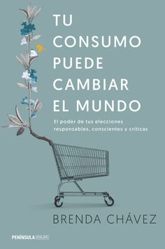 Tu consumo puede cambiar el mundo, de Brenda Chávez. El libro que todo consumidor debería leer.