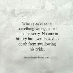 When you've done something wrong admit it and be sorry. no one in history has ever choked to death from swallowing his pride
