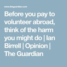 Before you pay to volunteer abroad, think of the harm you might do | Ian Birrell | Opinion | The Guardian