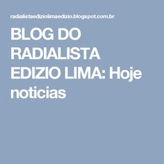 BLOG DO  RADIALISTA  EDIZIO LIMA: Hoje noticias