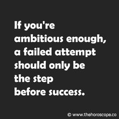 If you're ambitious enough, a failed attempt should only be the step before success. © www.thehoroscope.co