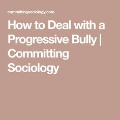 How to Deal with a Progressive Bully | Committing Sociology