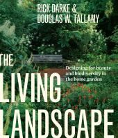 The Living Landscape: Designing for Beauty and Biodiversity in the Home Garden by Rick Darke & Doug Tallamy