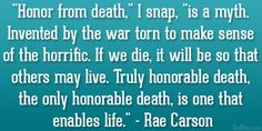 """Honor from death,"" I snap, ""is a myth. Invented by the war torn to make sense of the horrific. If we die, it will be so that others may live. Truly honorable death, the only honorable death, is one that enables life."" Rae Carson, The Girl of Fire and Thorns (Fire and Thorns, #1)"