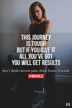 This Journey Is Tough But if you give it all you've got, you will get results! Don't think current pain, think future rewards. http://www.gymaholic.co