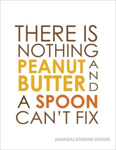 There is nothing peanut butter and a spoon can't fix! ;p xoxo