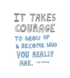 it takes courage to grow up & become who you really are