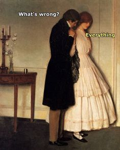 ''What's wrong?'' ''Everything.'' source: Classical Art Memes