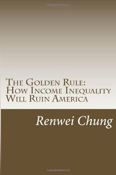The Golden Rule: How Income Inequality Will Ruin America (Capitalism in America) (Volume 1) by Renwei Chung,http://www.amazon.com/dp/1499173318/ref=cm_sw_r_pi_dp_2jRxtb11H0A5MCTJ