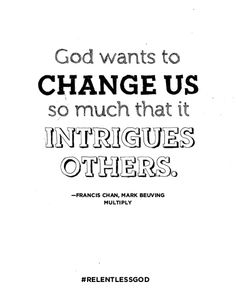 God wants to change us so much that it intrigues others #FrancisChan #RelentlessGod #multiply #MultiplyMovement