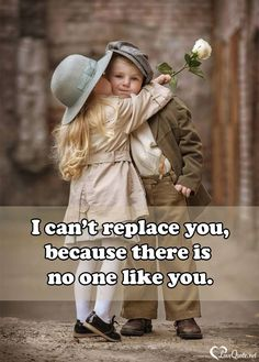 I can't replace you because there is no one like you.