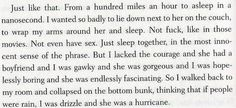 """Looking for Alaska by John Green.  I want to read this book so bad! Anyways, you are my hurricane. Before I ever see you, everything is sane. My mind is clear and I'm good. That ends when I see your face. That smile. Your laugh. It just makes me like you so much more than I should. But than what does that even mean? """"More than I should."""" I truly don't know"""
