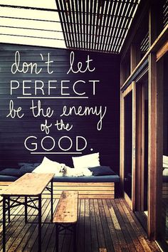 """Don't let the perfect be the enemy of the good.""  Adapted from Voltaire's: ""Le mieux est l'ennemi du bien.""  Literal translation: The best is the enemy of the good. (Unknown image source)"