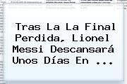 http://tecnoautos.com/wp-content/uploads/imagenes/tendencias/thumbs/tras-la-la-final-perdida-lionel-messi-descansara-unos-dias-en.jpg Lionel Messi. Tras la la final perdida, Lionel Messi descansará unos días en ..., Enlaces, Imágenes, Videos y Tweets - http://tecnoautos.com/actualidad/lionel-messi-tras-la-la-final-perdida-lionel-messi-descansara-unos-dias-en/