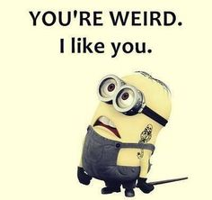 IF YOU ARE WEIRD YOU ARE REAL AND I LIKE REAL, SO I LIKE YOU