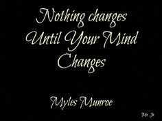 Nothing changes until your mind changes. Myles Munroe