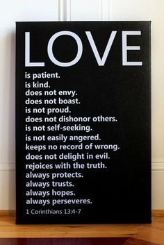 """Love is patient and kind. Love is not jealous or boastful or proud or rude. It does not demand its own way. It is not irritable, and it keeps no record of being wronged. It does not rejoice about injustice but rejoices whenever the truth wins out. Love never gives up, never loses faith, is always hopeful, and endures through every circumstance."" 1 Corinthians 13:4-7"