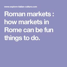 Roman markets : how markets in Rome can be fun things to do.