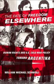 The fate of freedom elsewhere : human rights and U. S. Cold War policy toward Argentina / William Michael Schmidli. -- Ithaca ;  London :  Cornell University Press,  2013.