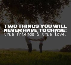 TWO THINGS YOU WILL NEVER HAVE TO CHASE: true friends and true love.