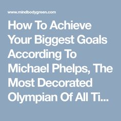 How To Achieve Your Biggest Goals According To Michael Phelps, The Most Decorated Olympian Of All Time