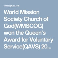 World Mission Society Church of God(WMSCOG) won the Queen's Award for Voluntary Service(QAVS) 2016.  The volunteers, from the World Mission Society Church of God, were given the Queen's Award for Voluntary Service that is the highest award a voluntary group can receive in the United Kingdom.  They aim to spread the 'Mother's love' by making people feel