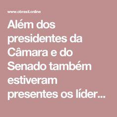 Além dos presidentes da Câmara e do Senado também estiveram presentes os líderes Antonio Imbassahy (PSDB-BA), Baleia Rossi (PMDB-SP), Rogério Rosso (PSD-DF), Pauderney Avelino (DEM-AM) e Jovair Arantes (PTB-GO). Os ministros Eliseu Padilha (Casa Civil), Dyogo Oliveira (Planejamento), Mendonça Filho (Educação) e Ronaldo Nogueira (Trabalho) também participaram do encontro.