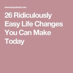 26 Ridiculously Easy Life Changes You Can Make Today