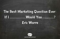 The Best Marketing Question Ever: If I ................Would You............? Eric Worre - Quote From Recite.com #RECITE #QUOTE
