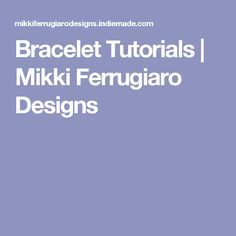 Bracelet Tutorials | Mikki Ferrugiaro Designs