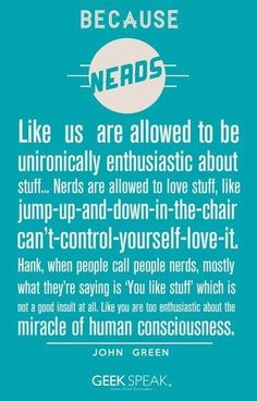 If you call people nerds then you really don't understand much. The definition of a nerd is someone who likes stuff, if you can sing songs word for word from the radio, know more than five celebrities by name and follow their lives, know football players by name or intimately understand a sport or know a team/s roster, THEN WHAT ARE YOU?