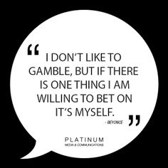 I don't like to gamble, but if there is one thing I am willing to bet on it's myself - Beyonce