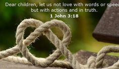 My little children let us not love in word neither in tongue; but in deed and in truth. 1 John 3:18