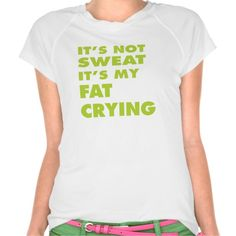 It's Not Sweat - It's My Fat Crying Workout Shirt