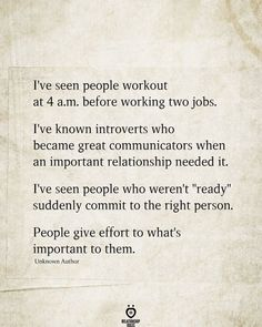"""I've seen people workout at 4 a.m. before working two jobs. I've known introverts who became great communicators when an important relationship needed it. I've seen people who weren't """"ready"""" suddenly commit to the right person. People give effort to what's important to them. Living Your Life Quotes, Work Life Quotes, Life Is Too Short Quotes, Life Quotes To Live By, Sarcastic Relationship Quotes, Quotes About Love And Relationships, Relationship Goals, Working On Yourself Quotes, Broken Promises Quotes"""