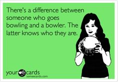 There's a difference between someone who goes bowling and a bowler. The latter knows who they are.