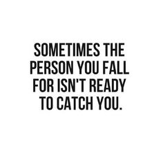 QUOTES FOR SINGLES Sometimes the person you fall for isn't ready to catch you.