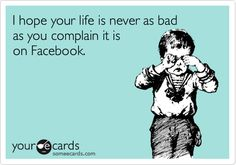 I hope your life is never as bad as you complain it is on Facebook - #Facebook #humor Friday Funnies - Blog By Donna