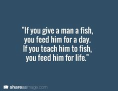 """If you give a man a fish, you feed him for a day. If you teach him to fish, you feed him for life."""