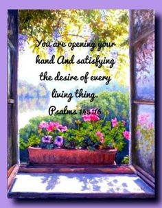 Psalm 145:16.  You are opening Your hand...and satisfying the desire of every living thing.
