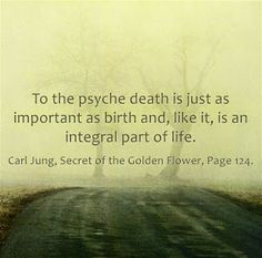 To the psyche death is just as important as birth and, like it, is an integral part of life. ~Carl Jung, The Secret of the Golden Flower, Page 124.
