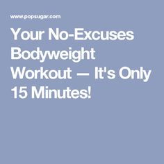 Your No-Excuses Bodyweight Workout — It's Only 15 Minutes!